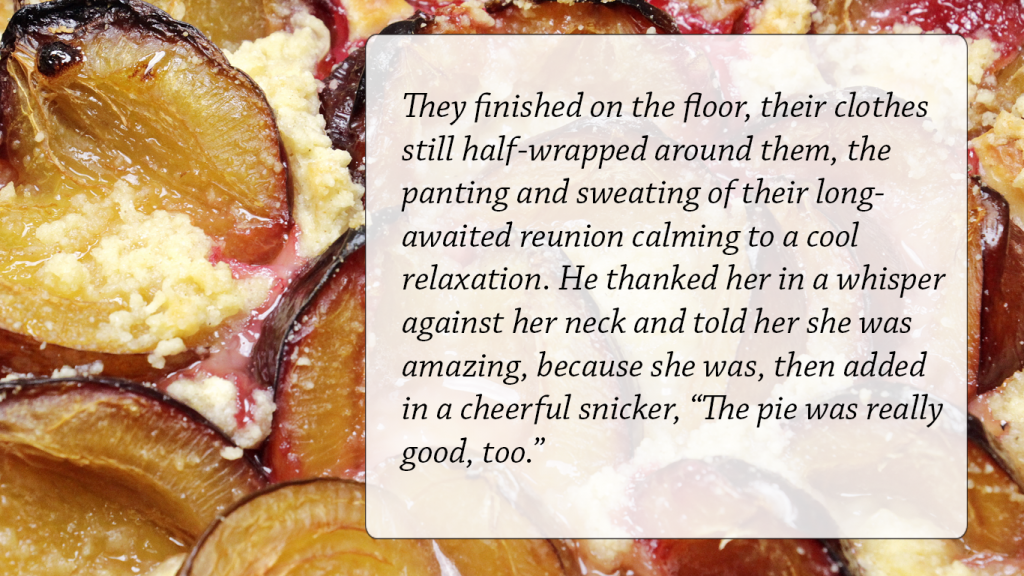 "They finished on the floor, their clothes still half-wrapped around them, the panting and sweating of their long-awaited reunion calming to a cool relaxation. He thanked her in a whisper against her neck and told her she was amazing, because she was, then added in a cheerful snicker, ""The pie was really good, too."""